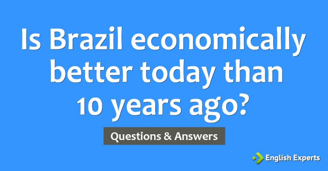Is Brazil economically better today than 10 years ago?
