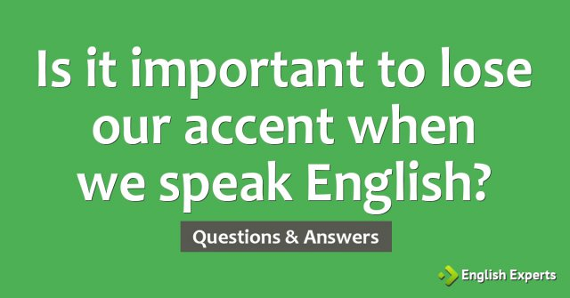 Is it important to lose our accent when we speak English?