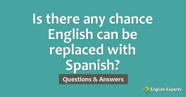 Is there any chance English can be replaced with Spanish?
