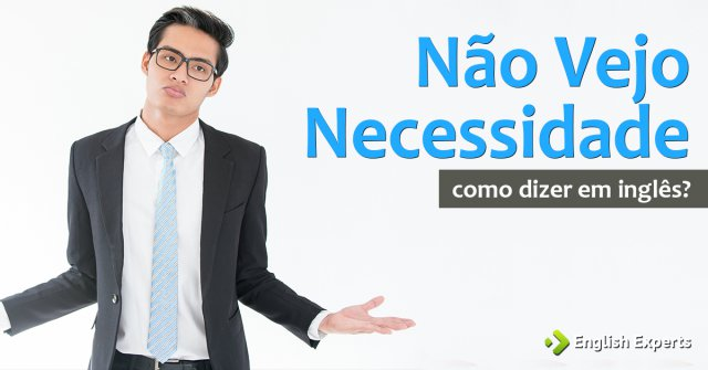 """Como dizer """"Não vejo necessidade"""" em inglês"""