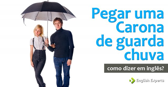 """Como dizer """"Dar, Pegar uma Carona de Guarda-chuva"""" em inglês"""