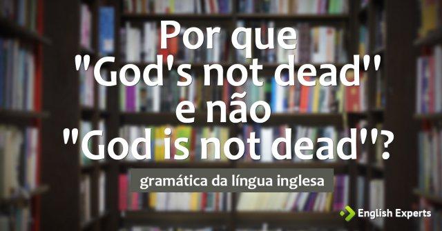 """Por que """"God's not dead'' e não """"God is not dead''?"""