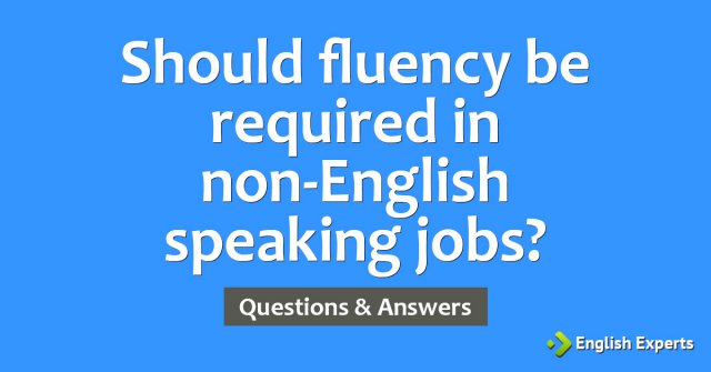Should fluency be required in non-English speaking jobs?