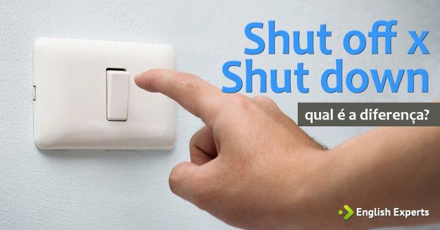 Shut off x Shut down e Turn off x Turn down: A diferença