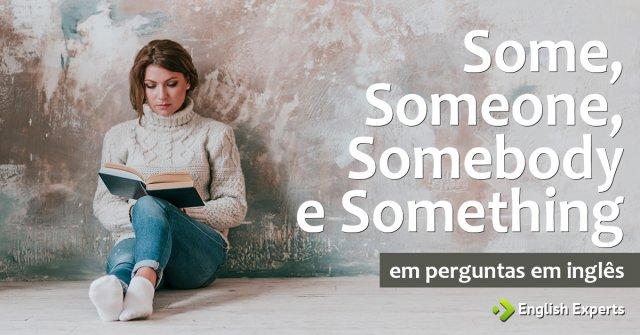 Some, Someone, Somebody e Something em perguntas em inglês