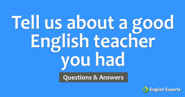 Tell us about a good English teacher you had