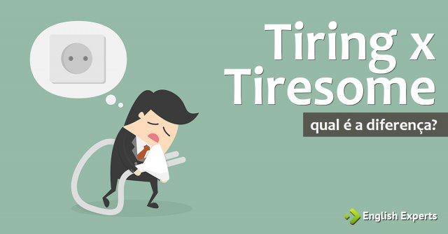 Tiring x Tiresome: Qual a diferença