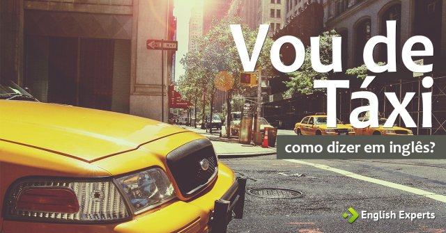 """Como dizer """"Vou de Táxi"""" em inglês"""