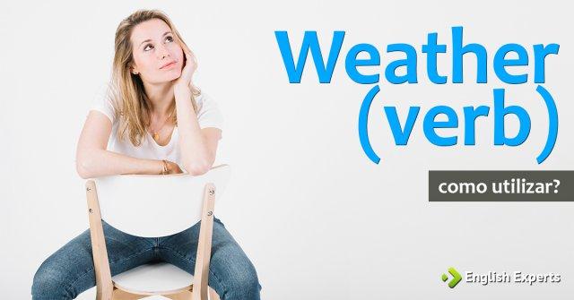 Weather (verb): Como utilizar