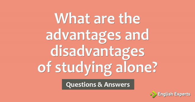What are the advantages and disadvantages of studying alone?