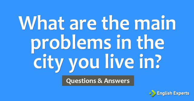 What are the main problems in the city you live in?