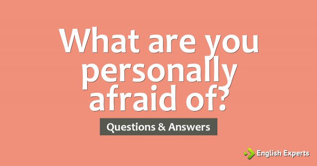 What are you personally afraid of?