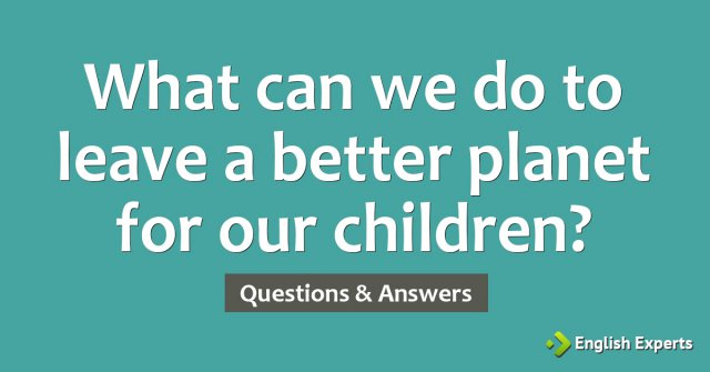 What can we do to leave a better planet for our children?