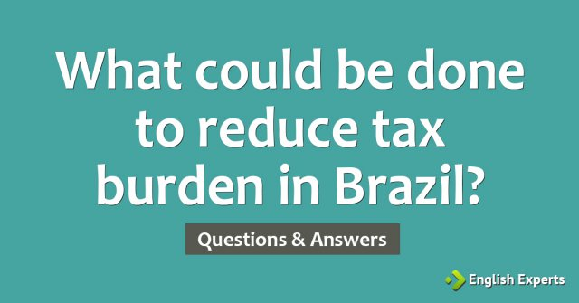 What could be done to reduce tax burden in Brazil?