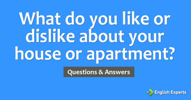 What do you like or dislike about your house or apartment?
