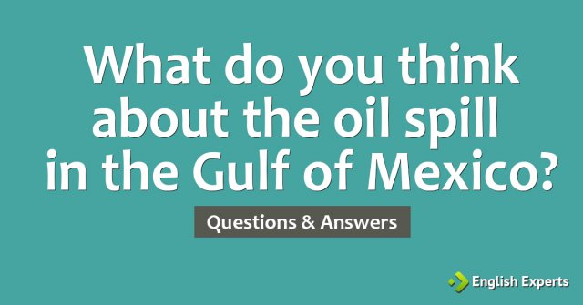 What do you think about the oil spill in the Gulf of Mexico?