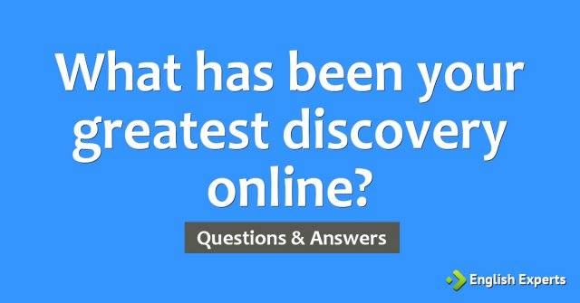What has been your greatest discovery online?