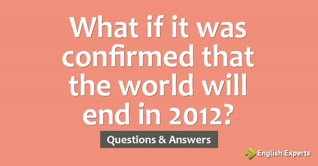 What if it was confirmed that the world will end in 2012?