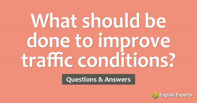 What should be done to improve traffic conditions?