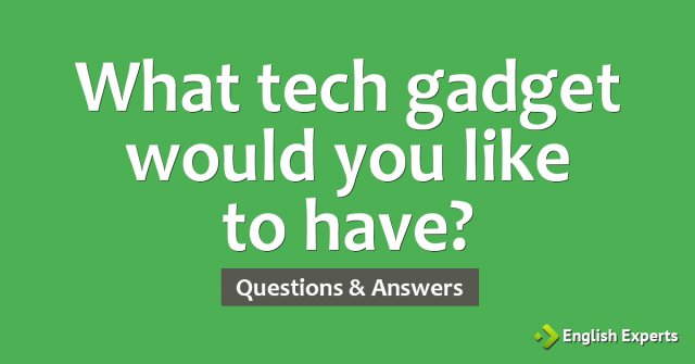 What tech gadget would you like to have?