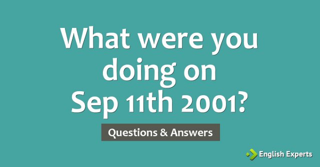 What were you doing on Sep 11th 2001?