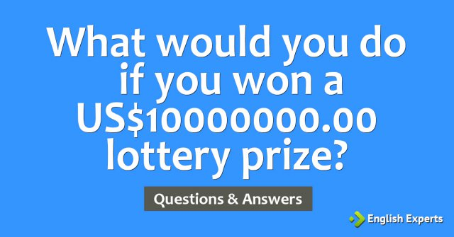 What would you do if you won a US$10000000.00 lottery prize?