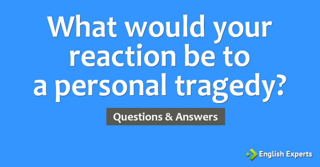 What would your reaction be to a personal tragedy?