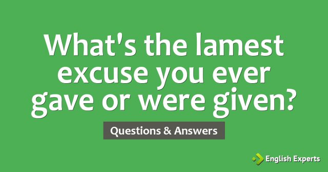 What's the lamest excuse you ever gave or were given?