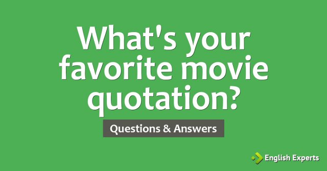 What's your favorite movie quotation?