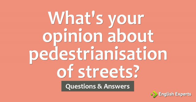 What's your opinion about pedestrianisation of streets?