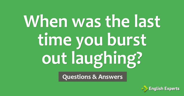 When was the last time you burst out laughing?