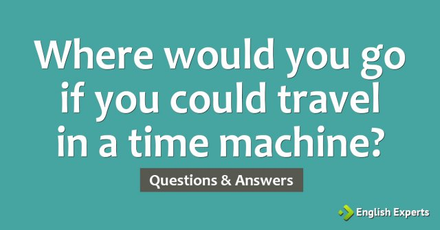Where would you go if you could travel in a time machine?