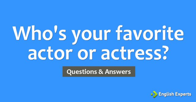 Who's your favorite actor or actress?