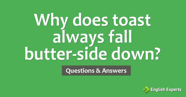 Why does toast always fall butter-side down?