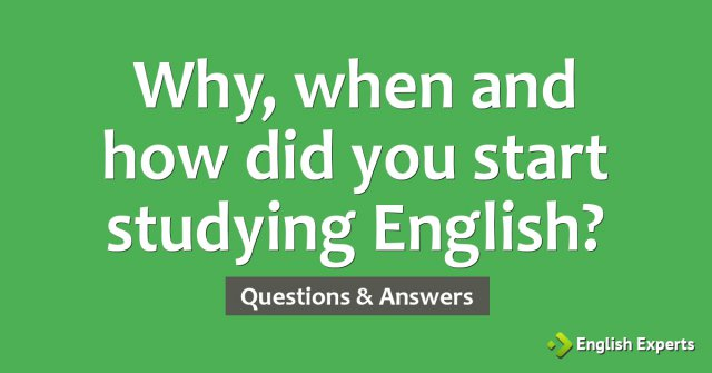 Why, when and how did you start studying English?