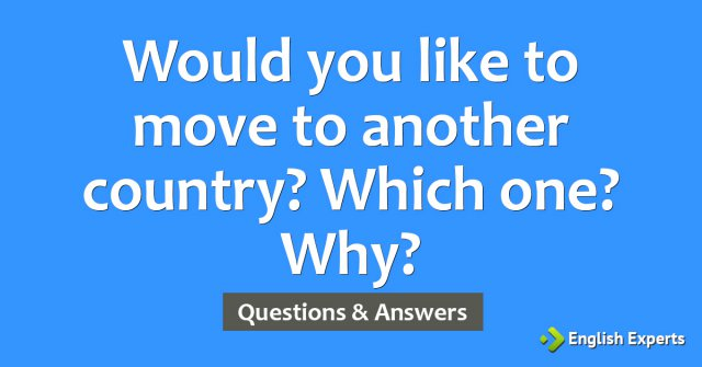 Would you like to move to another country? Which one? Why?