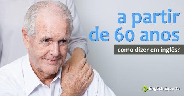 """Como dizer """"a partir de 60 anos"""" em inglês"""