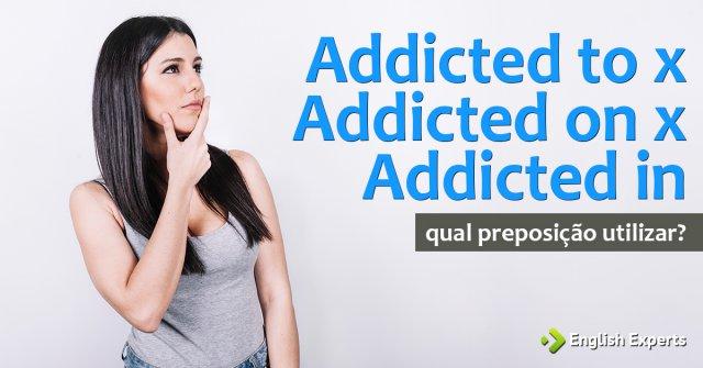 Addicted to x Addicted on x Addicted in