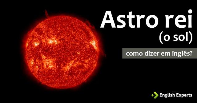 """Como dizer """"Astro rei (o sol)"""" em inglês"""