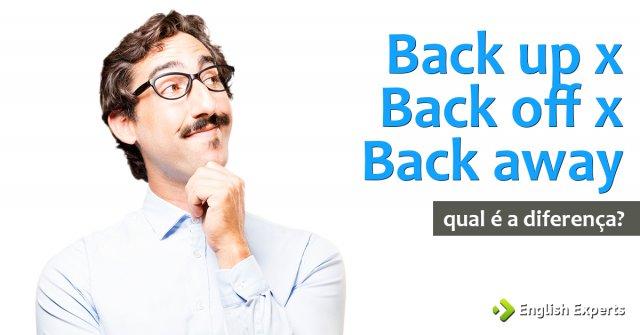 Back up x Back off x Back away: Qual a diferença