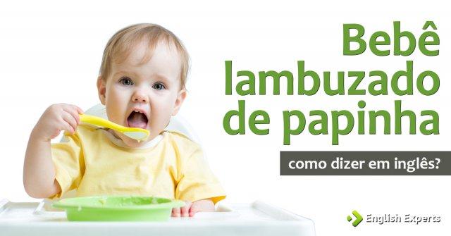 """Como dizer """"bebê lambuzado de papinha"""" em inglês"""