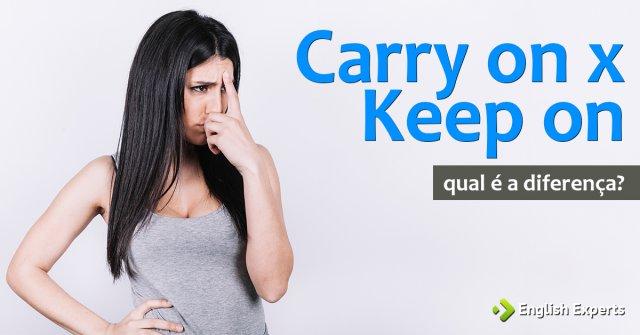 Carry on x Keep on: Qual a diferença
