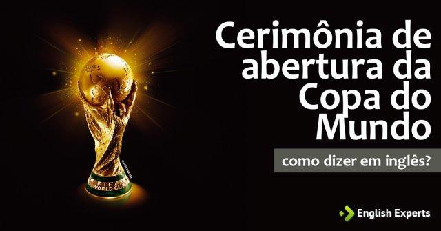 """Como diz """"Cerimônia de abertura da Copa do Mundo"""" em inglês"""