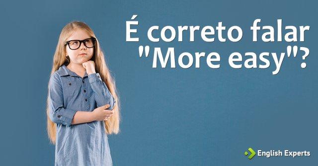 """É correto falar """"more easy""""?"""