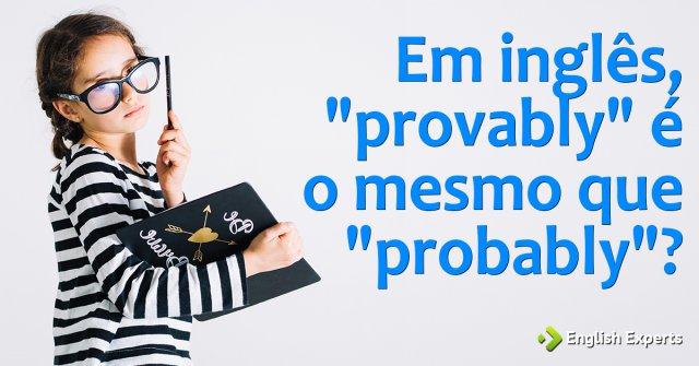 """Em inglês, """"provably"""" é o mesmo que """"probably""""?"""