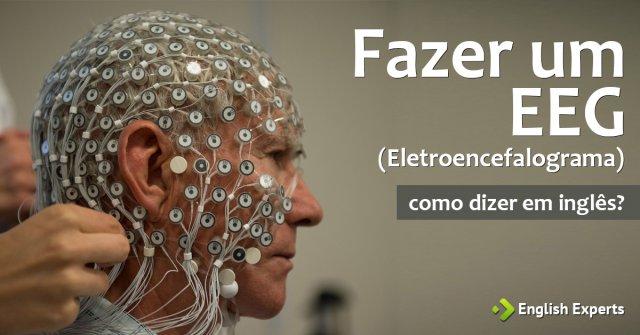 """Como dizer """"Fazer um Eletroencefalograma"""" em inglês"""
