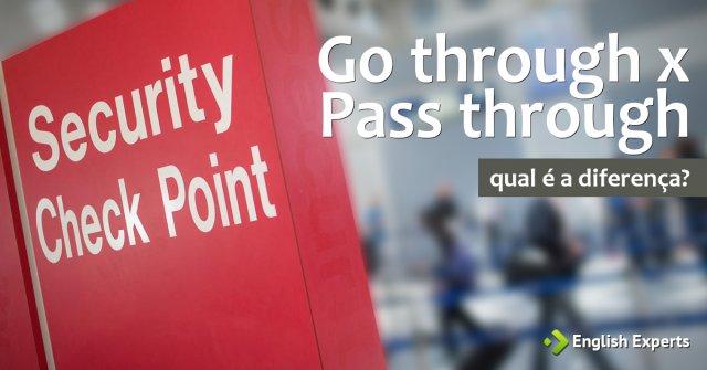 Go through x Pass through: Qual a diferença