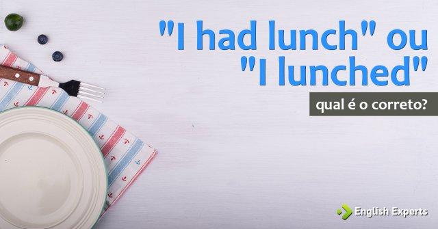 """""""I had lunch"""" ou """"I lunched"""": Qual é a correta?"""