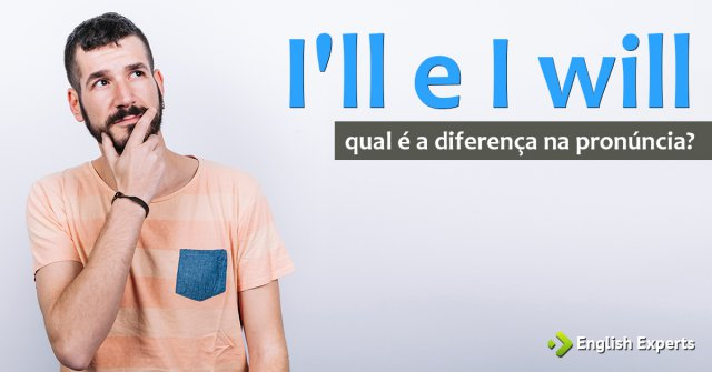 I'll e I will: Qual é a diferença na pronúncia?