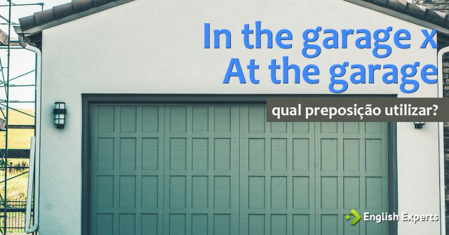 Prepositions: In the garage x At the garage